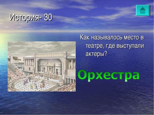 История- 30 Как называлось место в театре, где выступали актеры?