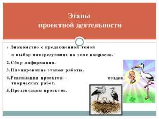 Этапы проектной деятельности 1. Знакомство с предложенной темой и выбор интер