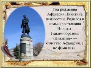 Год рождения Афанасия Никитина неизвестен. Родился в семье крестьянина Никиты
