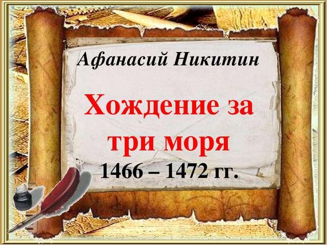Афанасий Никитин Хождение за три моря 1466 – 1472 гг.