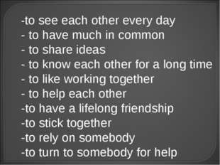 -to see each other every day - to have much in common - to share ideas - to k