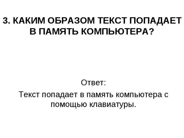 3. КАКИМ ОБРАЗОМ ТЕКСТ ПОПАДАЕТ В ПАМЯТЬ КОМПЬЮТЕРА? Ответ: Текст попадает в...