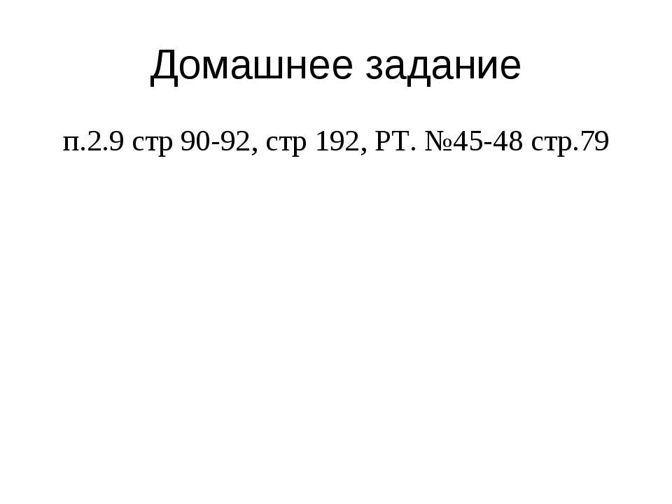 Домашнее задание п.2.9 стр 90-92, стр 192, РТ. №45-48 стр.79