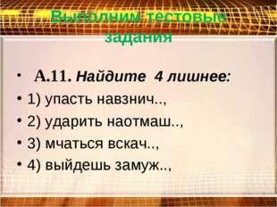Выполним тестовые задания  А.11. Найдите 4 лишнее: 1) упасть навзнич.., 2) у