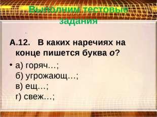 Выполним тестовые задания . А.12. В каких наречиях на конце пишется буквао?