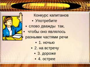 Конкурс капитанов Употребите слово дважды так, чтобы оно являлось разными ча