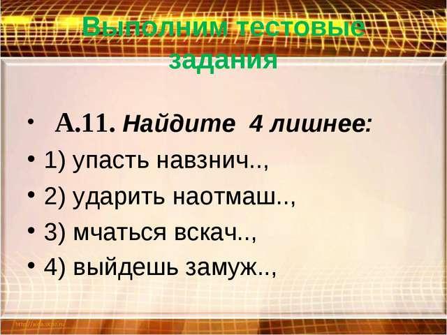 Выполним тестовые задания  А.11. Найдите 4 лишнее: 1) упасть навзнич.., 2) у...