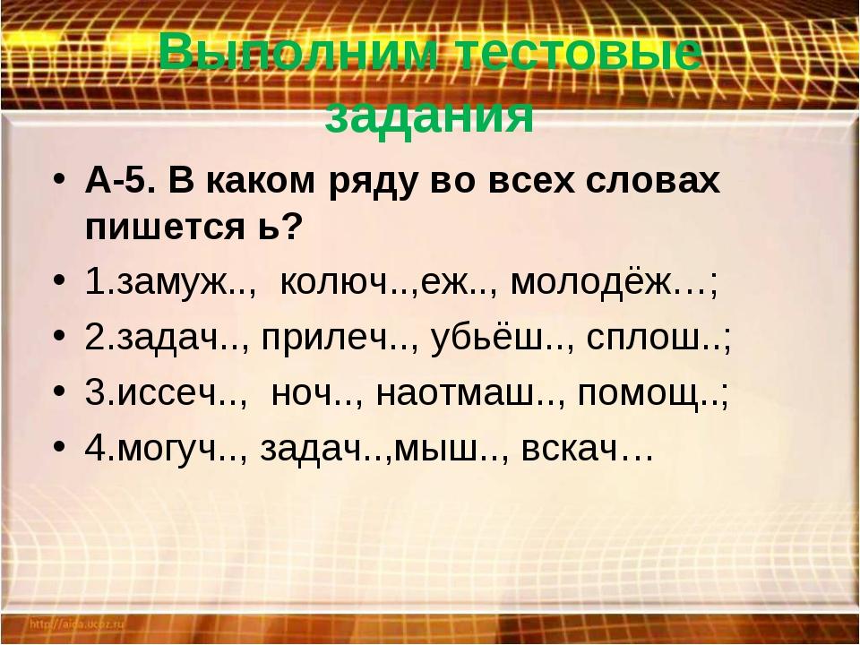 Выполним тестовые задания А-5. В каком ряду во всех словах пишется ь? 1.замуж...