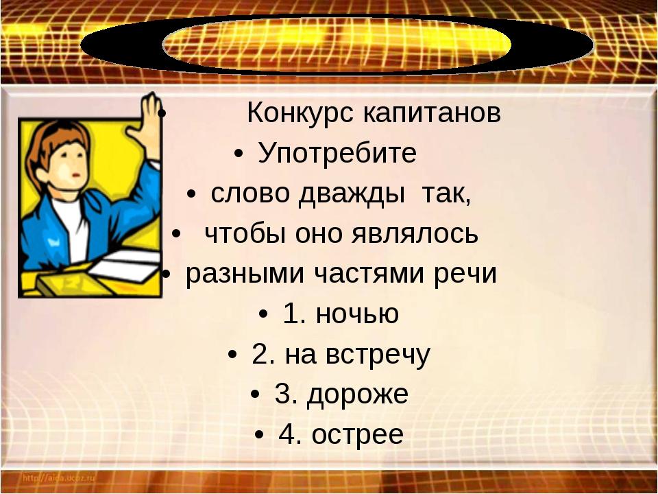 Конкурс капитанов Употребите слово дважды так, чтобы оно являлось разными ча...