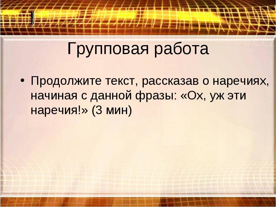 Групповая работа Продолжите текст, рассказав о наречиях, начиная с данной фра...