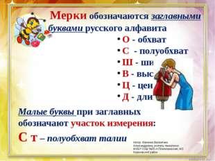 Мерки обозначаются заглавными буквами русского алфавита О - обхват С - полуо