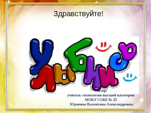 Здравствуйте! Автор: учитель технологии высшей категории МОБУ СОШ № 25 Юрченк...