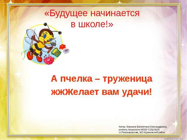 «Будущее начинается в школе!» А пчелка – труженица жжжелает вам удачи! Автор:...