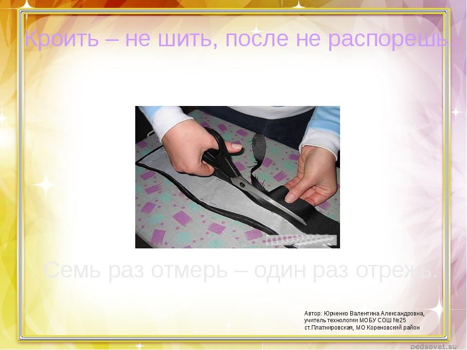 Кроить – не шить, после не распорешь. Семь раз отмерь – один раз отрежь. Авто...