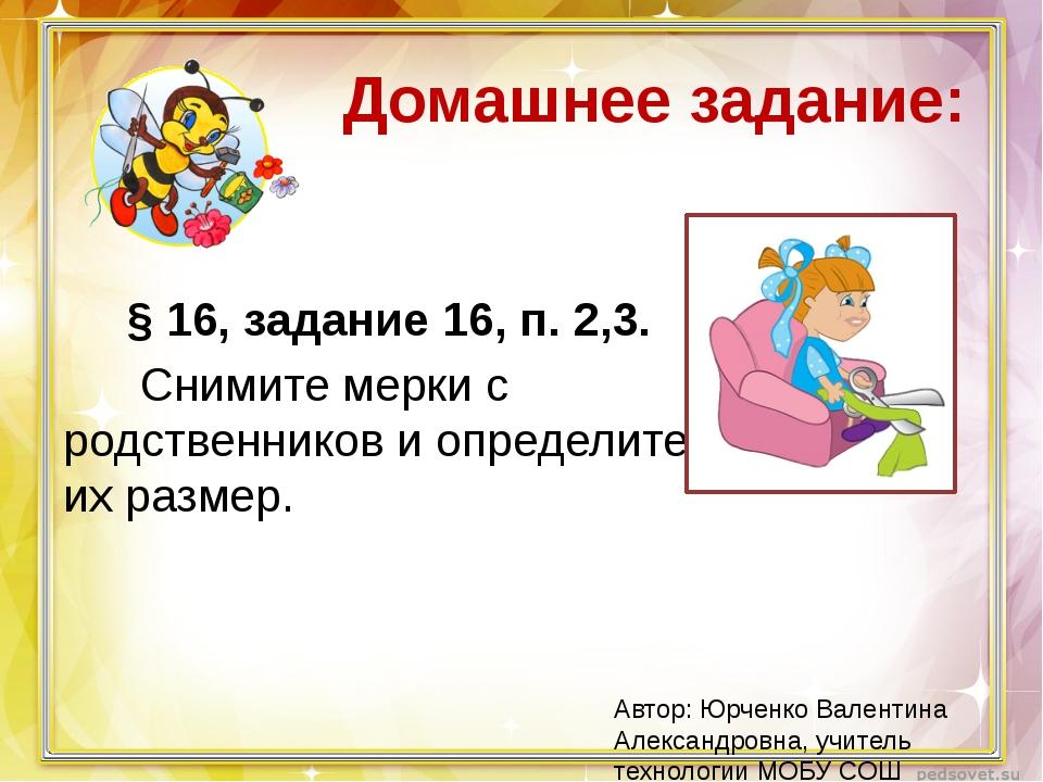 Домашнее задание: § 16, задание 16, п. 2,3. Снимите мерки с родственников и о...