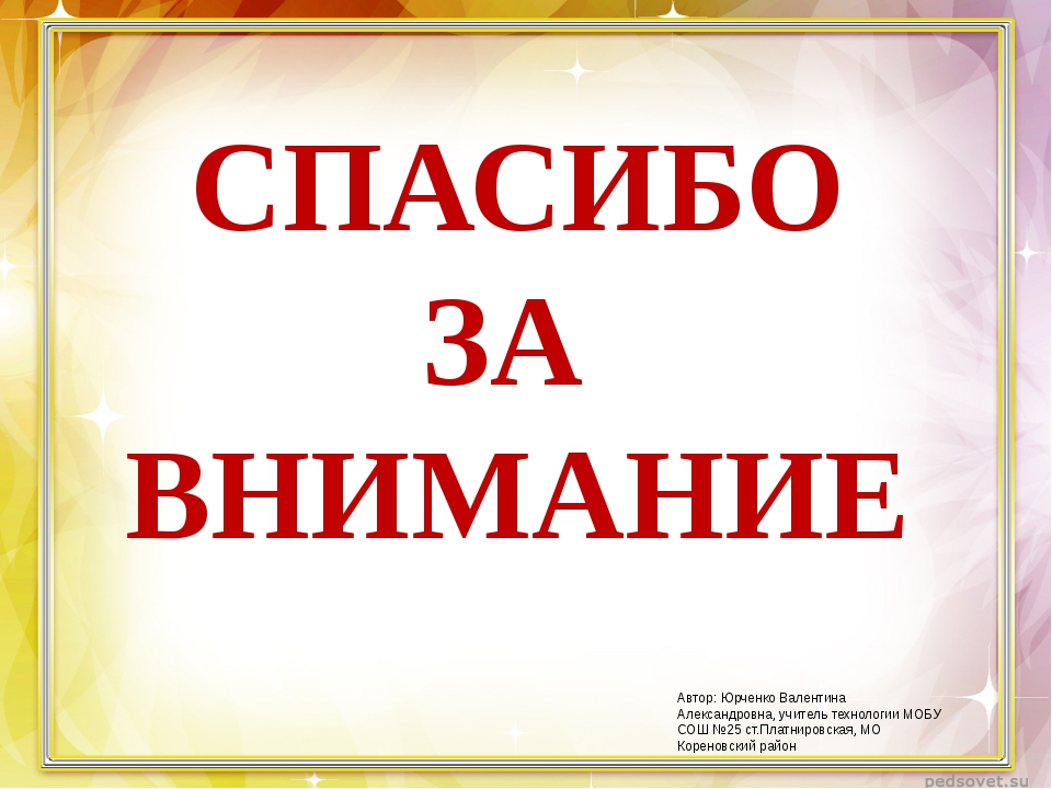 СПАСИБО ЗА ВНИМАНИЕ Автор: Юрченко Валентина Александровна, учитель технологи...