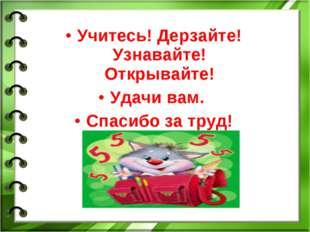 Учитесь! Дерзайте! Узнавайте! Открывайте! Удачи вам. Спасибо за труд!