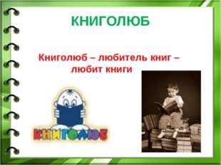 КНИГОЛЮБ Книголюб – любитель книг – любит книги