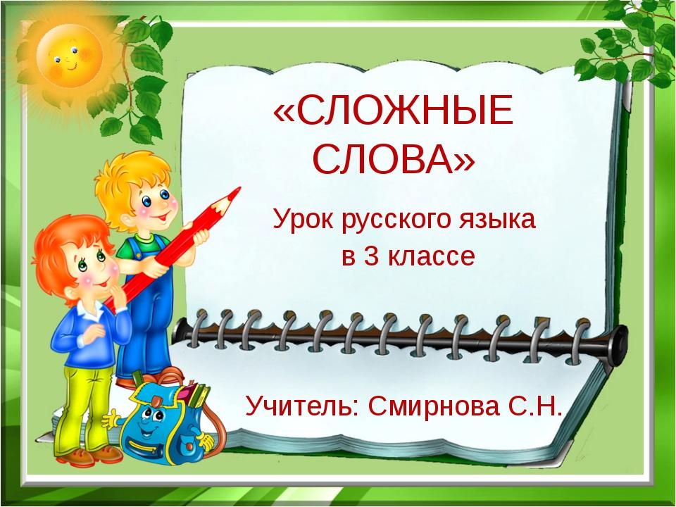 «СЛОЖНЫЕ СЛОВА» Урок русского языка в 3 классе Учитель: Смирнова С.Н.
