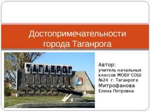 Достопримечательности города Таганрога Автор: учитель начальных классов МОБУ