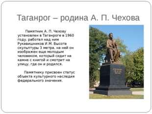 Таганрог – родина А. П. Чехова Памятник А. П. Чехову установлен в Таганроге в