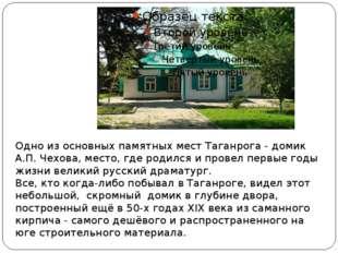 Одно из основных памятных мест Таганрога - домик А.П. Чехова, место, где роди