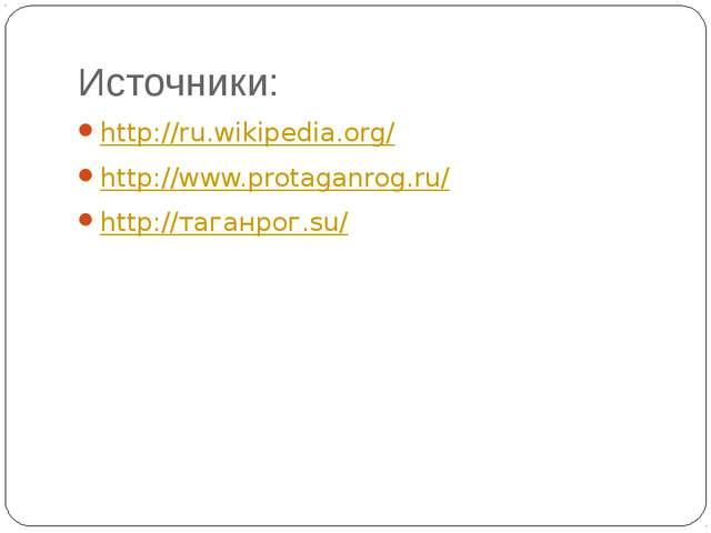 Источники: http://ru.wikipedia.org/ http://www.protaganrog.ru/ http://таганро...