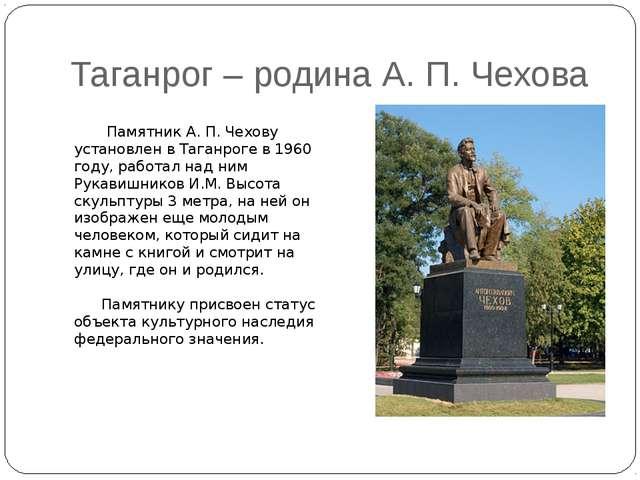 Таганрог – родина А. П. Чехова Памятник А. П. Чехову установлен в Таганроге в...