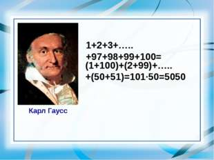 1+2+3+…..+97+98+99+100= Карл Гаусс (1+100)+(2+99)+…..+(50+51)=101·50=5050 Сло