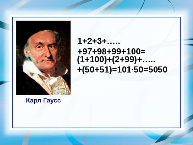 1+2+3+…..+97+98+99+100= Карл Гаусс (1+100)+(2+99)+…..+(50+51)=101·50=5050 Сло...