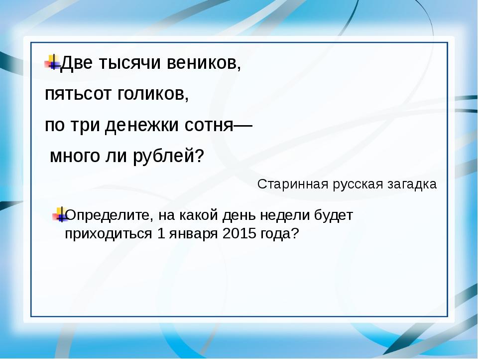 Две тысячи веников, пятьсот голиков, по три денежки сотня— много ли рублей? С...