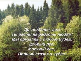 До свиданья, лес! Ты расти на радость людям! Мы дружить с тобою будем. Добрый