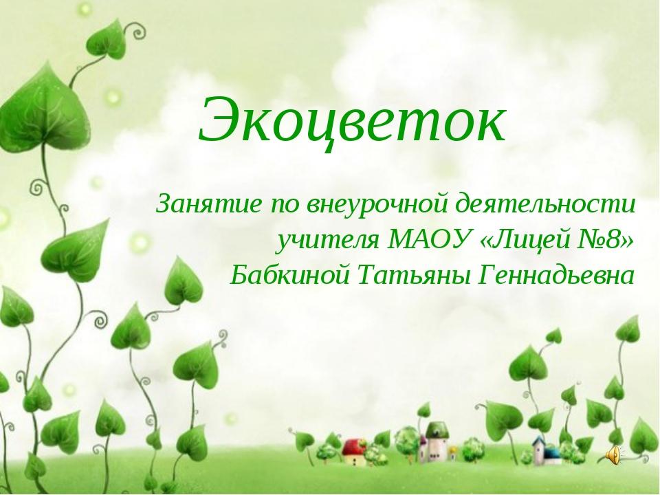 Экоцветок Занятие по внеурочной деятельности учителя МАОУ «Лицей №8» Бабкиной...