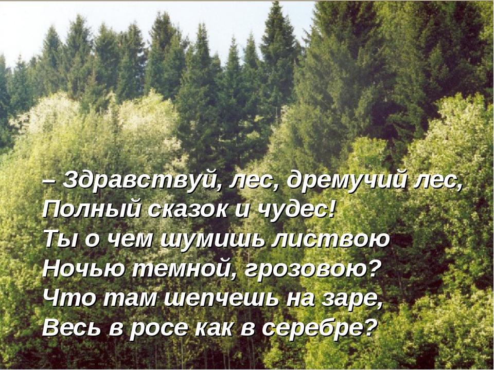– Здравствуй, лес, дремучий лес, Полный сказок и чудес! Ты о чем шумишь листв...