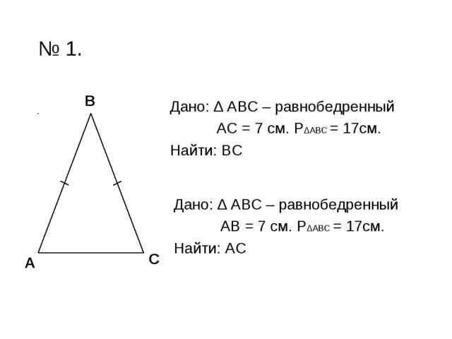 № 1. Дано: ∆ АВС – равнобедренный АС = 7 см. Р∆АВС = 17см. Найти: ВС А В С Да...