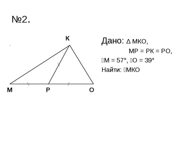 №2. Дано: ∆ МКО, МР = РК = РО, ےМ = 57°, ےО = 39° Найти: ےМКО М К О Р