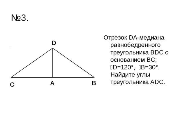 №3. Отрезок DА-медиана равнобедренного треугольника ВDC с основанием ВС; ےD=1...