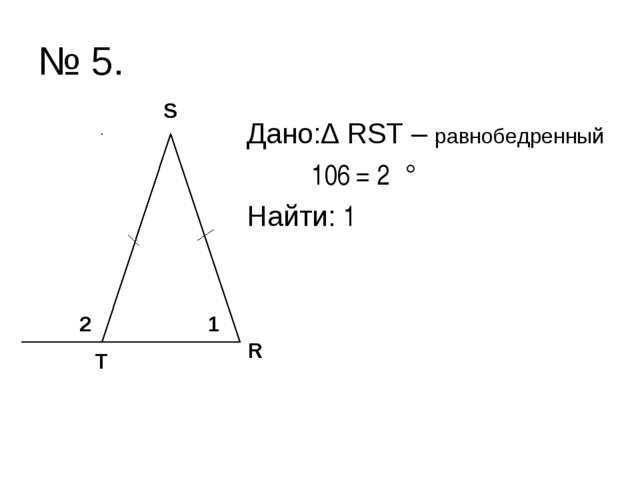 № 5. Дано:∆ RST – равнобедренный ے2 = 106° Найти: ے1 R S T 2 1