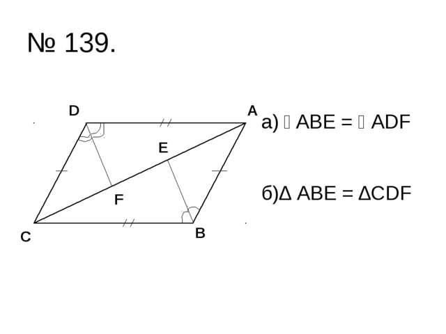 № 139. а) ے ABE = ے ADF б)∆ АВЕ = ∆CDF С D А В F Е