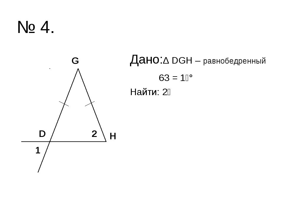 № 4. Дано:∆ DGH – равнобедренный ے1 = 63° Найти: ے2 D H G 1 2