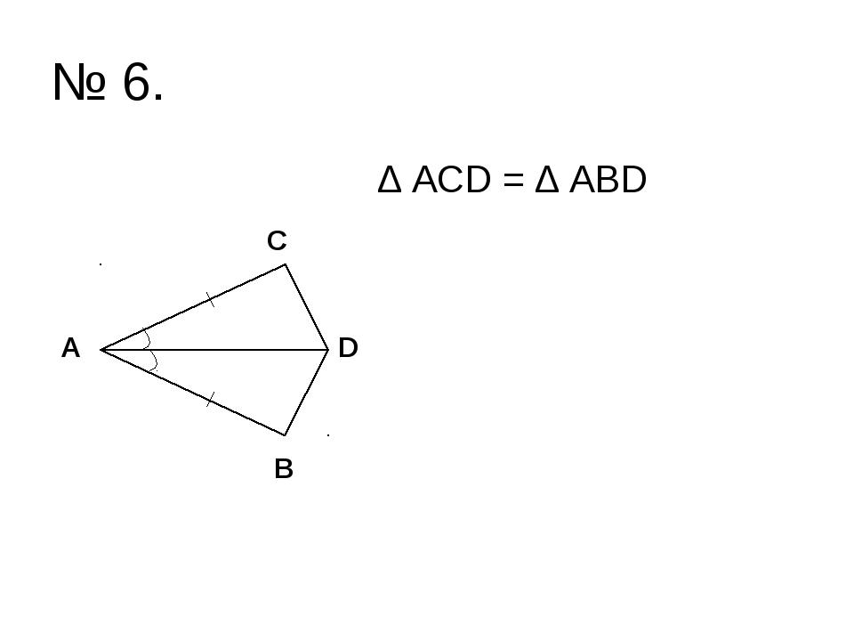 № 6. ∆ ACD = ∆ ABD C A B D