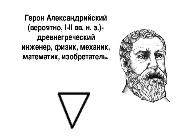 Герон Александрийский (вероятно, I-II вв. н. э.)-древнегреческий инженер, физ...