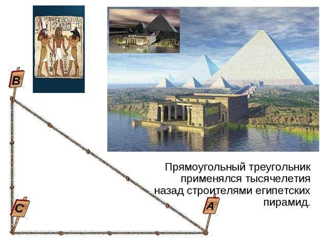 Прямоугольный треугольник применялся тысячелетия назад строителями египетских...
