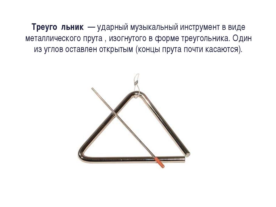 Треуго́льник — ударный музыкальный инструмент в виде металлического прута ,...