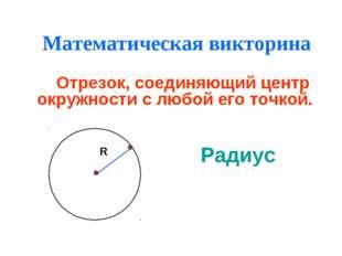 Математическая викторина Отрезок, соединяющий центр окружности с любой его то