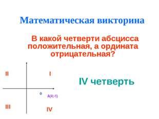 Математическая викторина В какой четверти абсцисса положительная, а ордината