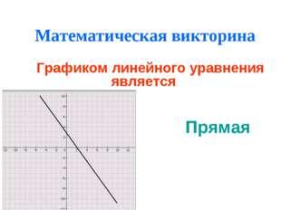 Математическая викторина Графиком линейного уравнения является Прямая