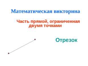 Математическая викторина Часть прямой, ограниченная двумя точками Отрезок