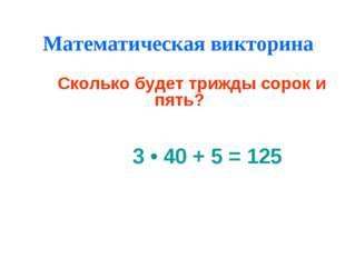 Математическая викторина Сколько будет трижды сорок и пять? 3 • 40 + 5 = 125