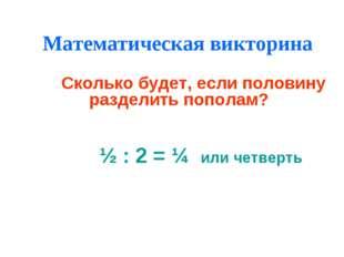 Математическая викторина Сколько будет, если половину разделить пополам? ½ :